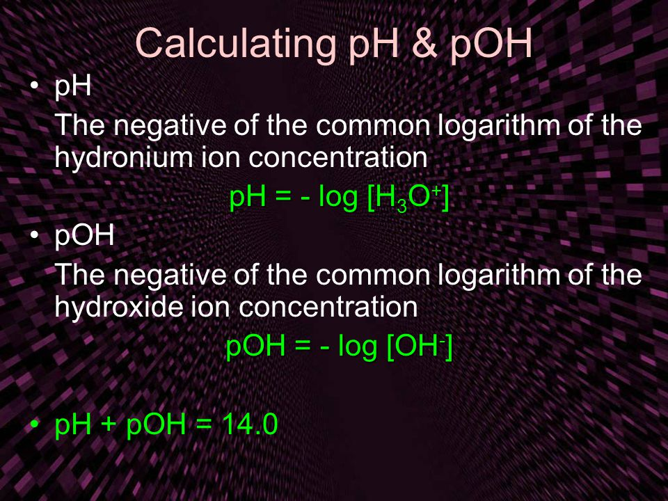 Calculating pH & pOH pH. The negative of the common logarithm of the hydronium ion concentration. pH = - log [H3O+]